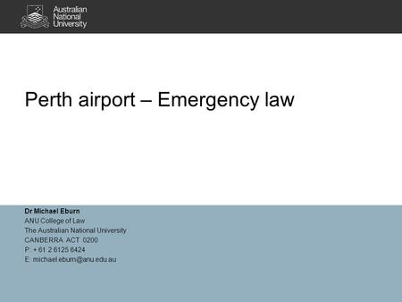 Perth airport – Emergency law Dr Michael Eburn ANU College of Law The Australian National University CANBERRA ACT 0200 P: + 61 2 6125 6424 E: