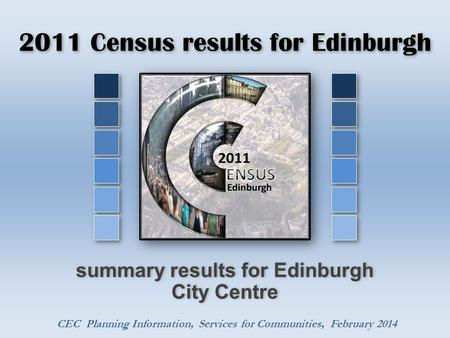 2011 Census results for Edinburgh summary results for Edinburgh City Centre CEC Planning Information, Services for Communities, February 2014.
