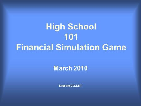High School 101 Financial Simulation Game March 2010 Lessons 2,3,4,5,7.