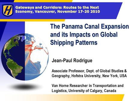 Gateways and Corridors: Routes to the Next Economy, Vancouver, November 17-20 2010 The Panama Canal Expansion and its Impacts on Global Shipping Patterns.