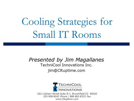 Cooling Strategies for Small IT Rooms Presented by Jim Magallanes TechniCool Innovations Inc. 1811 Upham Street Suite B-1, Broomfield.