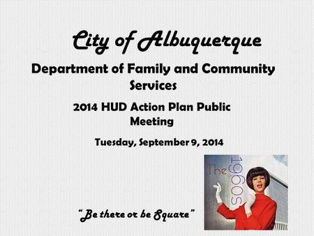 "City of Albuquerque Department of Family and Community Services 2014 HUD Action Plan Public Meeting Tuesday, September 9, 2014 ""Be there or be Square"""