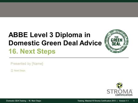 Domestic GDA Training – 16. Next Steps1Training Material © Stroma Certification 2013 | Version 1.1 ABBE Level 3 Diploma in Domestic Green Deal Advice 16.