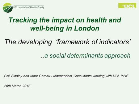 Tracking the impact on health and well-being in London The developing 'framework of indicators'..a social determinants approach Gail Findlay and Mark Gamsu.