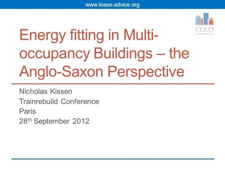 Www.lease-advice.org Energy fitting in Multi- occupancy Buildings – the Anglo-Saxon Perspective Nicholas Kissen Trainrebuild Conference Paris 28 th September.