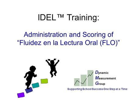 "IDEL™ Training: Administration and Scoring of ""Fluidez en la Lectura Oral (FLO)"" D ynamic M easurement G roup Supporting School Success One Step at a Time."