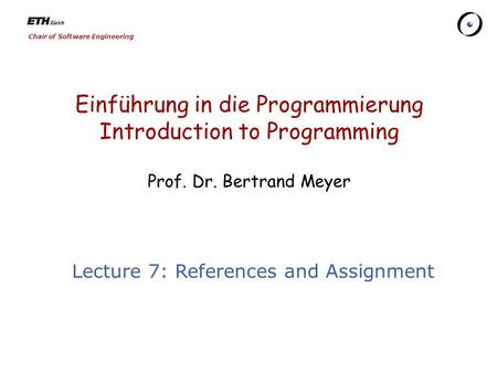 Chair of Software Engineering Einführung in die Programmierung Introduction to Programming Prof. Dr. Bertrand Meyer Lecture 7: References and Assignment.