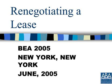 Renegotiating a Lease BEA 2005 NEW YORK, NEW YORK JUNE, 2005.