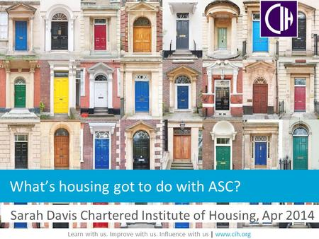 Learn with us. Improve with us. Influence with us | www.cih.org Sarah Davis Chartered Institute of Housing, Apr 2014 What's housing got to do with ASC?