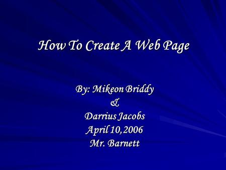 How To Create A Web Page By: Mikeon Briddy & Darrius Jacobs April 10,2006 Mr. Barnett.