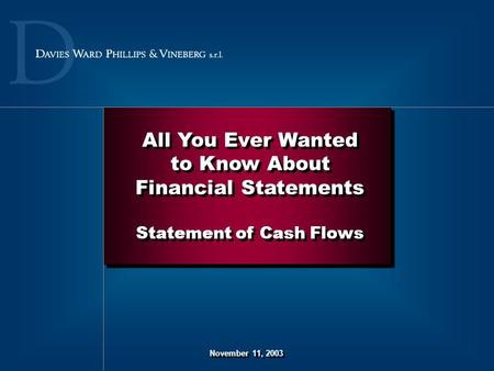 November 11, 2003 All You Ever Wanted to Know About Financial Statements Statement of Cash Flows All You Ever Wanted to Know About Financial Statements.