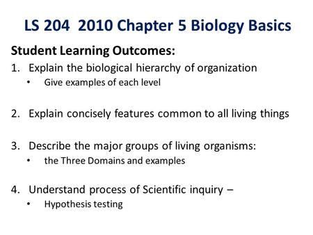 LS 204 2010 Chapter 5 Biology Basics Student Learning Outcomes: 1.Explain the biological hierarchy of organization Give examples of each level 2.Explain.