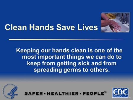 Clean Hands Save Lives Keeping our hands clean is one of the most important things we can do to keep from getting sick and from spreading germs to others.