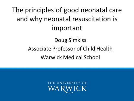 Doug Simkiss Associate Professor of Child Health Warwick Medical School The principles of good neonatal care and why neonatal resuscitation is important.