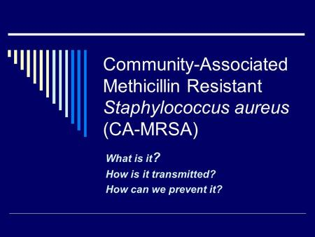 Community-Associated Methicillin Resistant Staphylococcus aureus (CA-MRSA) What is it ? How is it transmitted? How can we prevent it?