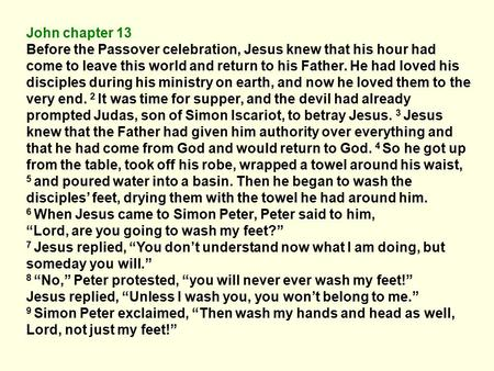 John chapter 13 Before the Passover celebration, Jesus knew that his hour had come to leave this world and return to his Father. He had loved his disciples.