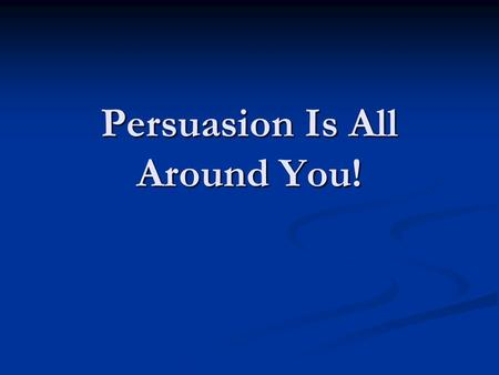 Persuasion Is All Around You! What is persuasion? A means of convincing people: to buy a certain product to buy a certain product to believe something.