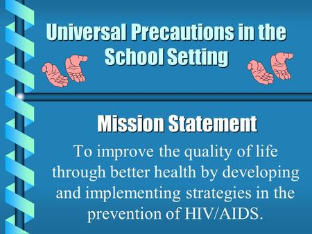 Universal Precautions in the School Setting Mission Statement Mission Statement To improve the quality of life through better health by developing and.