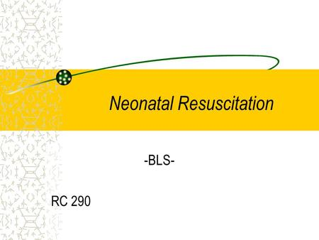Neonatal Resuscitation -BLS- RC 290. Equipment Needed Overhead radiant warmer Bulb syringe BVM with heated & humidified O2 De Lee suction device Size.