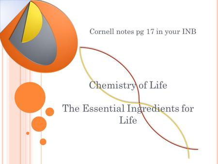Chemistry of Life The Essential Ingredients for Life Cornell notes pg 17 in your INB.