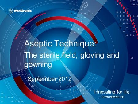 Aseptic Technique: The sterile field, gloving and gowning September 2012 Innovating for life. UC201302326 EE.