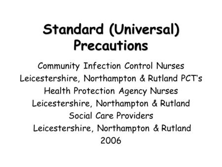 Standard (Universal) Precautions Community Infection Control Nurses Leicestershire, Northampton & Rutland PCT ' s Health Protection Agency Nurses Leicestershire,