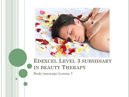 E DEXCEL L EVEL 3 SUBSIDIARY IN BEAUTY T HERAPY Body massage Lesson 7.