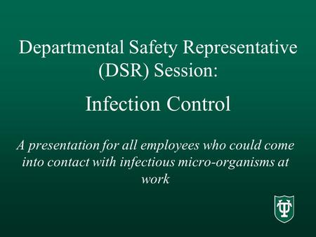 Departmental Safety Representative (DSR) Session: Infection Control A presentation for all employees who could come into contact with infectious micro-organisms.