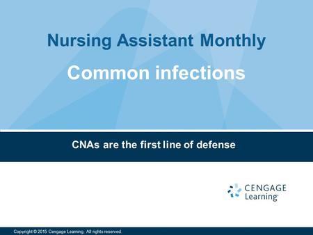 Nursing Assistant Monthly Copyright © 2015 Cengage Learning. All rights reserved. CNAs are the first line of defense Common infections.