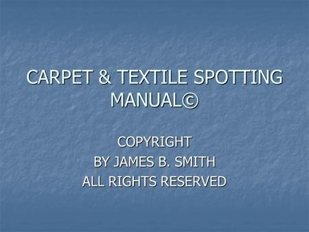 CARPET & TEXTILE SPOTTING MANUAL© COPYRIGHT BY JAMES B. SMITH ALL RIGHTS RESERVED.