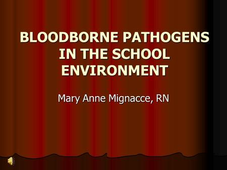 BLOODBORNE PATHOGENS IN THE SCHOOL ENVIRONMENT Mary Anne Mignacce, RN.