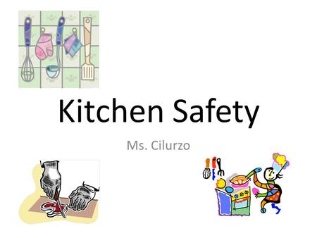 Kitchen Safety Ms. Cilurzo. Objectives Students will: determine and practice good safety habits. name and explain uses for equipment in the lab. develop.