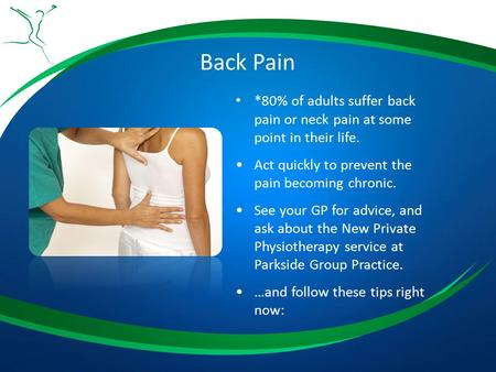 Back Pain *80% of adults suffer back pain or neck pain at some point in their life. Act quickly to prevent the pain becoming chronic. See your GP for advice,