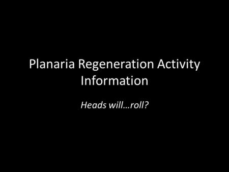 Planaria Regeneration Activity Information Heads will…roll?