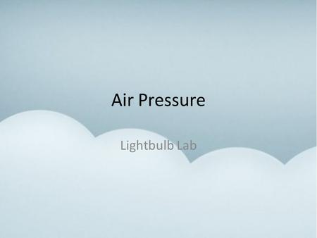 Air Pressure Lightbulb Lab. Air Pressure Without air we could not live. We cannot see it or smell it, but we can feel it when it moves. Just like water,