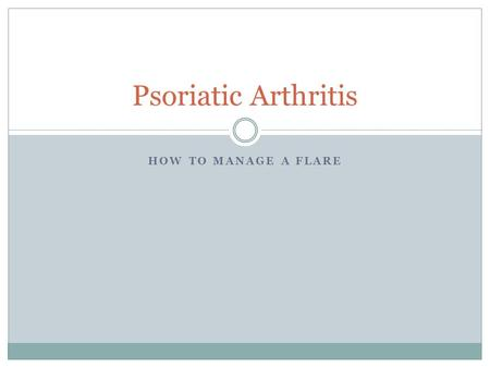 HOW TO MANAGE A FLARE Psoriatic Arthritis. What is psoriatic arthritis?