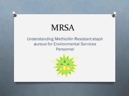 MRSA Understanding Methicillin Resistant staph aureus for Environmental Services Personnel.