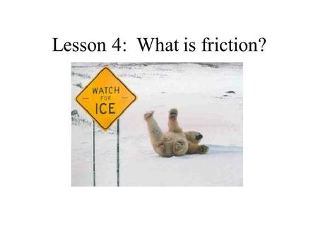 Lesson 4: What is friction?. Period 1 the amount resistance between two objects it happens when two objects rub together can create heat when you rub.