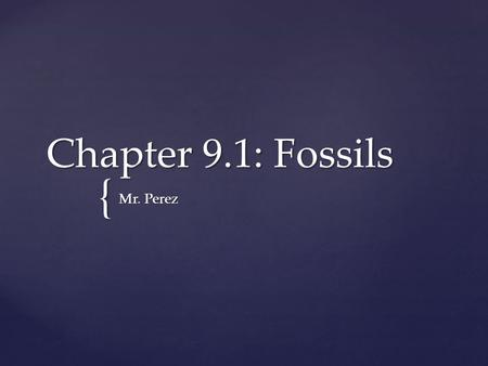 Chapter 9.1: Fossils Mr. Perez.
