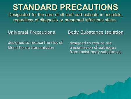 STANDARD PRECAUTIONS Designated for the care of all staff and patients in hospitals, regardless of diagnosis or presumed infectious status. Universal Precautions.