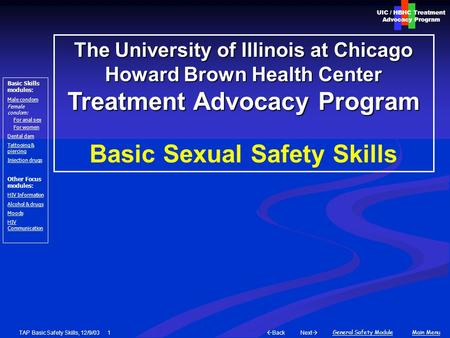 Next  Back General Safety ModuleMain Menu UIC / HBHC Treatment Advocacy Program Basic Skills modules: Male condom Female condom: For anal sex For women.