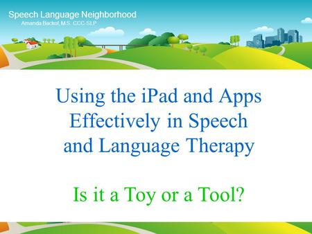 Using the <strong>iPad</strong> and Apps Effectively in Speech and Language Therapy Speech Language Neighborhood Amanda Backof, M.S. CCC-SLP Is it a Toy or a Tool?
