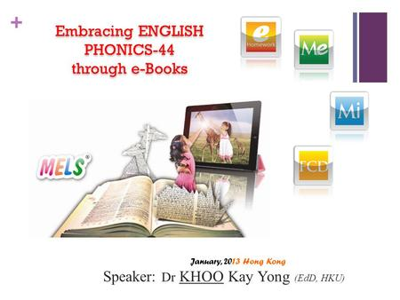 + Embracing ENGLISH PHONICS-44 through e-Books Embracing ENGLISH PHONICS-44 through e-Books January, 2013 Hong Kong Speaker: Dr KHOO Kay Yong (EdD, HKU)