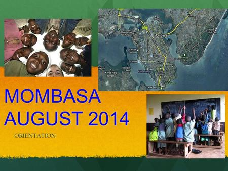 MOMBASA AUGUST 2014 ORIENTATION. Who, When, and Where? (Boys Trip) THIS TRIP IS FOR 9TH AND 10TH GRADE STUDENTS ONLY THERE WILL BE TWO DEPARTURE POINTS.
