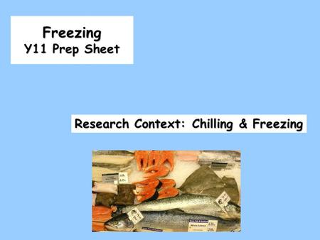 Freezing Y11 Prep Sheet Research Context: Chilling & Freezing.