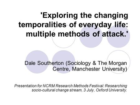'Exploring the changing temporalities of everyday life: multiple methods of attack.' Dale Southerton (Sociology & The Morgan Centre, Manchester University)