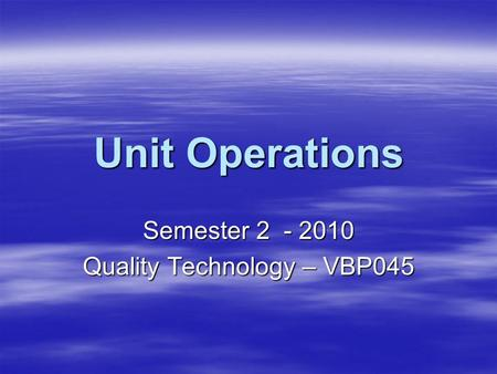 Unit Operations Semester 2 - 2010 Quality Technology – VBP045.