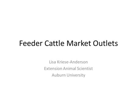 Feeder Cattle Market Outlets Lisa Kriese-Anderson Extension Animal Scientist Auburn University.