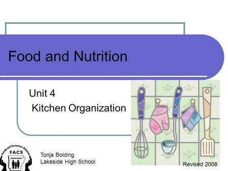 Food and Nutrition Unit 4 Kitchen Organization Tonja Bolding Lakeside High School Revised 2008.