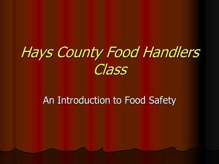 Hays County Food Handlers Class An Introduction to Food Safety.